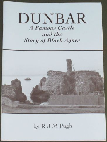 Dunbar - A Famous Castle and the Story of Black Agnes, by R.J.M. Pugh